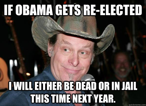 If Obama gets Re-elected I will either be dead or in jail this time next year. - If Obama gets Re-elected I will either be dead or in jail this time next year.  Scumbag Ted Nugent