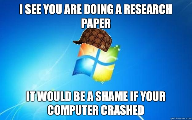 I see you are doing a research paper It would be a shame if your computer crashed - I see you are doing a research paper It would be a shame if your computer crashed  Scumbag windows