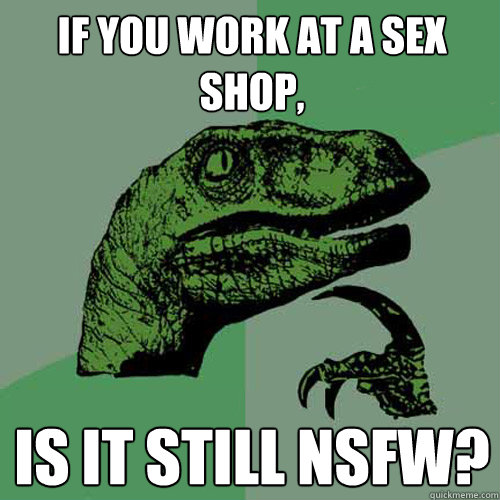 If you work at a sex shop, is it still NSFW? - If you work at a sex shop, is it still NSFW?  Philosoraptor