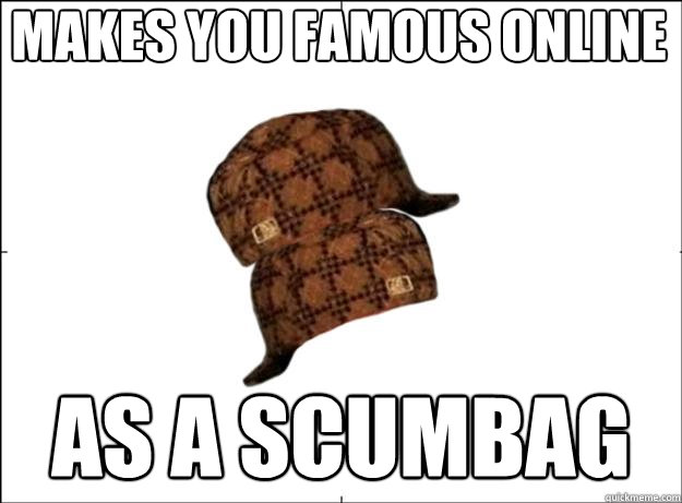 Makes you famous online as a scumbag