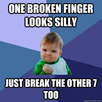 one broken finger looks silly just break the other 7 too - one broken finger looks silly just break the other 7 too  Success Kid