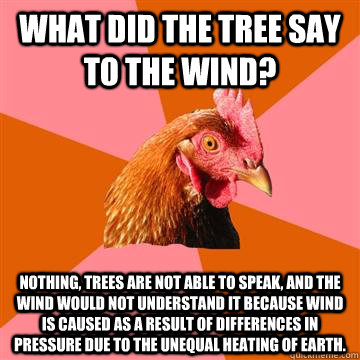 What did the tree say to the wind? Nothing, trees are not able to speak, and the wind would not understand it because wind is caused as a result of differences in pressure due to the unequal heating of Earth.  Anti-Joke Chicken