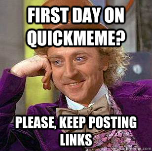First day on quickmeme? Please, keep posting links  Condescending Wonka