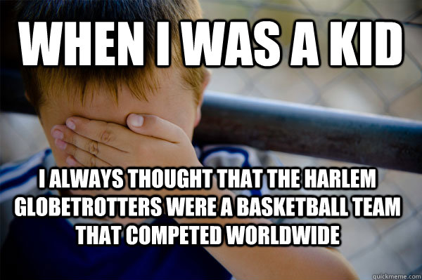 When I was a kid I always thought that the Harlem Globetrotters were a basketball team that competed worldwide - When I was a kid I always thought that the Harlem Globetrotters were a basketball team that competed worldwide  Confession kid