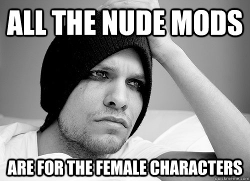 All the nude mods are for the female characters  - All the nude mods are for the female characters   First World Gay Problems