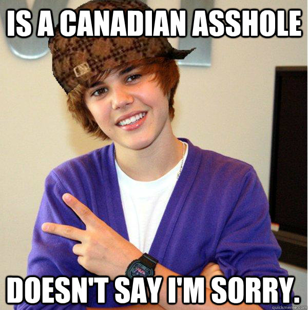 Is a Canadian Asshole Doesn't say I'm Sorry. - Is a Canadian Asshole Doesn't say I'm Sorry.  Scumbag Beiber