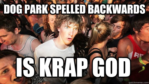 dog park spelled backwards is krap god - dog park spelled backwards is krap god  Sudden Clarity Clarence