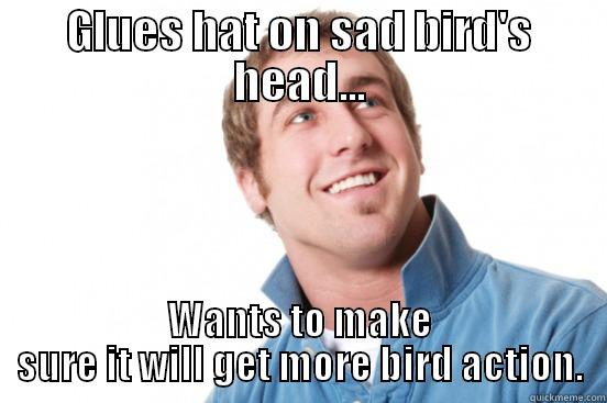 GLUES HAT ON SAD BIRD'S HEAD... WANTS TO MAKE SURE IT WILL GET MORE BIRD ACTION. Misunderstood douchebag