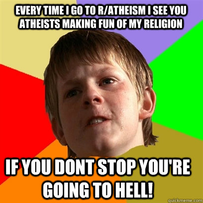 Every time i go to r/atheism i see you atheists making fun of my religion if you dont stop you're going to hell!  Angry School Boy