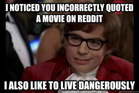 I noticed you incorrectly quoted a movie on reddit i also like to live dangerously - I noticed you incorrectly quoted a movie on reddit i also like to live dangerously  Dangerously - Austin Powers