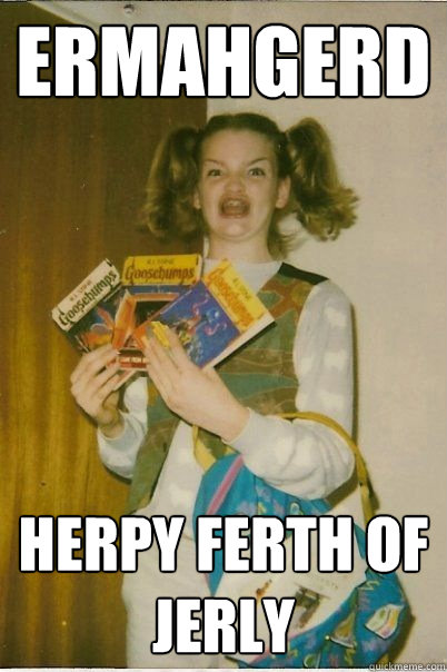 ERMAHGERD Herpy ferth of jerly - ERMAHGERD Herpy ferth of jerly  BERKSv