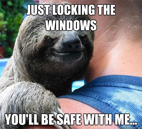 Just locking the windows you'll be safe with me...