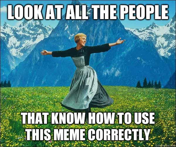 Look at all the people That know how to use this meme correctly - Look at all the people That know how to use this meme correctly  Sound of Music