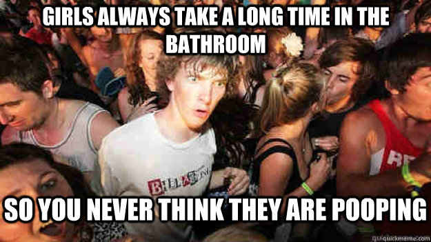 Girls always take a long time in the bathroom so you never think they are pooping - Girls always take a long time in the bathroom so you never think they are pooping  Sudden Clarity Clarence