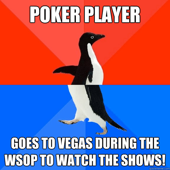 poker player goes to vegas during the wsop to watch the shows! - poker player goes to vegas during the wsop to watch the shows!  Socially Awesome Awkward Penguin