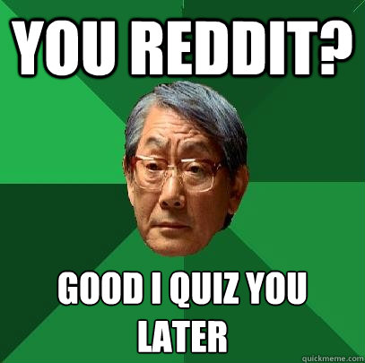 You reddit? Good I quiz you later - You reddit? Good I quiz you later  High Expectations Asian Father