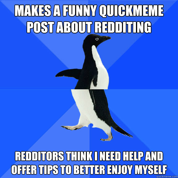 Makes a funny quickmeme post about redditing redditors think i need help and offer tips to better enjoy myself