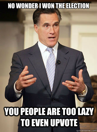 No wonder I won the election You people are too lazy to even upvote - No wonder I won the election You people are too lazy to even upvote  Relatable Romney