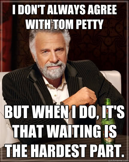 I Dont Always Agree With Tom Petty But When I Do Its That Waiting