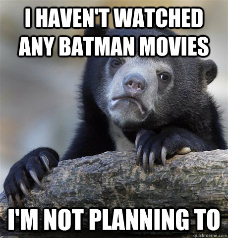 I haven't watched any Batman movies I'm not planning to  Confession Bear
