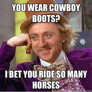 You Wear cowboy boots? i bet you ride so many horses - You Wear cowboy boots? i bet you ride so many horses  willy wonka