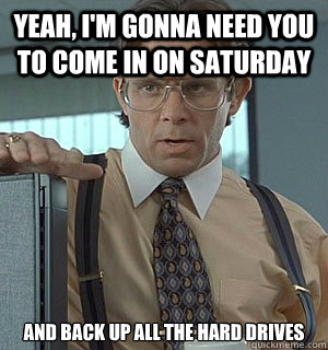 Yeah, I'm gonna need you to come in on Saturday And back up all the hard drives