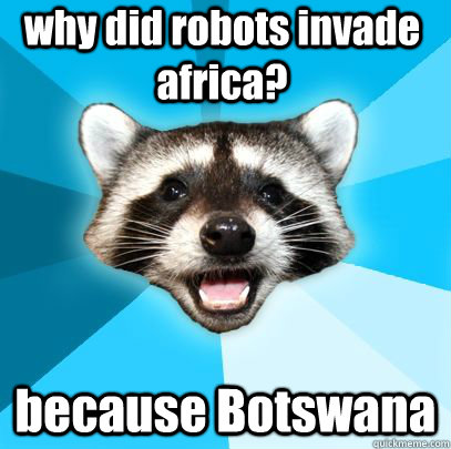 why did robots invade africa? because Botswana  badpuncoon