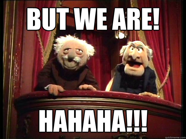 But WE are! HAHAHA!!!  Muppets Old men