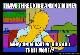 I have three kids and no money why can't i have no kids and three money?