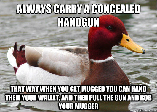 Always carry a concealed handgun  that way when you get mugged you can hand them your wallet, and then pull the gun and rob your mugger - Always carry a concealed handgun  that way when you get mugged you can hand them your wallet, and then pull the gun and rob your mugger  Malicious Advice Mallard