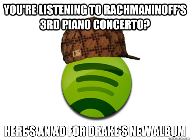 You're listening to Rachmaninoff's 3rd Piano concerto? here's an ad for drake's new album  Scumbag Spotify