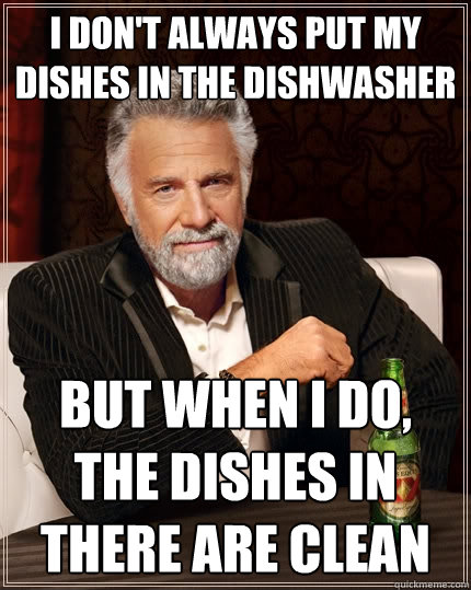 I don't always put my dishes in the dishwasher but when I do, the dishes in there are clean - I don't always put my dishes in the dishwasher but when I do, the dishes in there are clean  The Most Interesting Man In The World