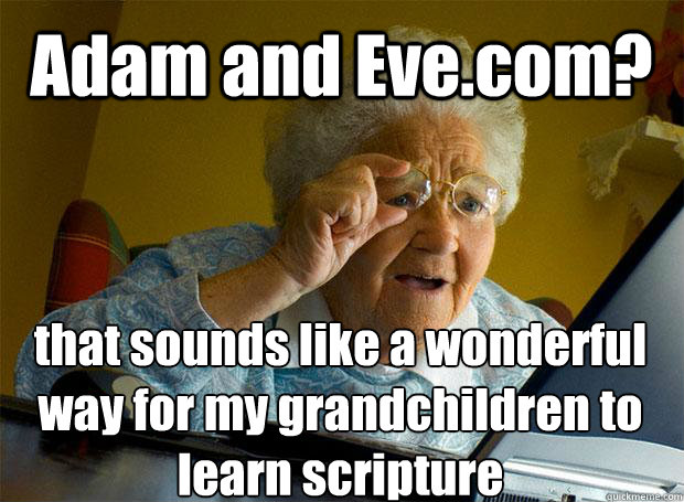 Adam and Eve.com? that sounds like a wonderful way for my grandchildren to learn scripture     - Adam and Eve.com? that sounds like a wonderful way for my grandchildren to learn scripture      Grandma finds the Internet