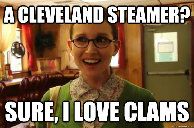 A Cleveland Steamer? Sure, I love clams - A Cleveland Steamer? Sure, I love clams  Sexually Oblivious Female