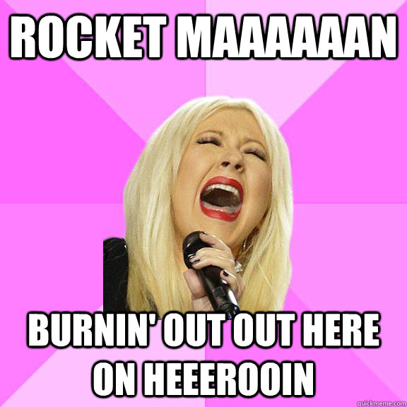Rocket Maaaaaan burnin' out out here on heeerooin - Rocket Maaaaaan burnin' out out here on heeerooin  Wrong Lyrics Christina