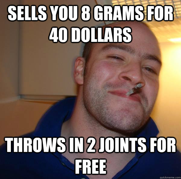 Sells you 8 grams for 40 dollars  Throws in 2 joints for free - Sells you 8 grams for 40 dollars  Throws in 2 joints for free  Misc