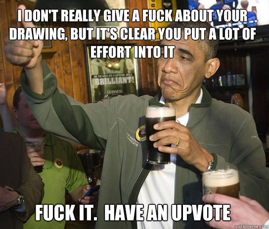 I don't really give a fuck about your drawing, but it's clear you put a lot of effort into it Fuck it.  Have an upvote - I don't really give a fuck about your drawing, but it's clear you put a lot of effort into it Fuck it.  Have an upvote  Upvoting Obama
