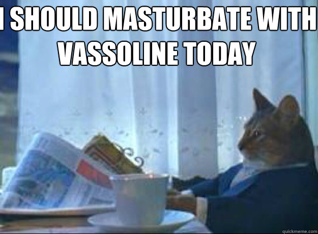 I should masturbate with vassoline today   I should buy a boat cat