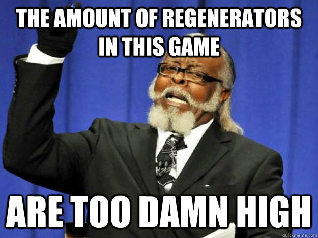 the amount of regenerators in this game are too damn high - the amount of regenerators in this game are too damn high  Toodamnhigh