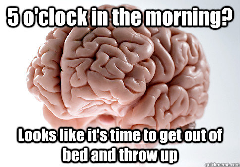 5 o'clock in the morning? Looks like it's time to get out of bed and throw up - 5 o'clock in the morning? Looks like it's time to get out of bed and throw up  Scumbag Brain