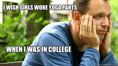 I Wish girls wore yoga pants when i was in college