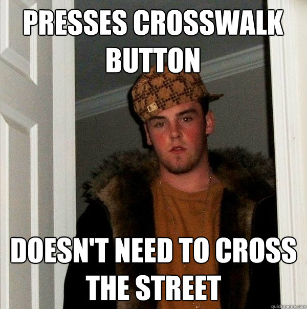 Presses Crosswalk Button Doesn't need to cross the street - Presses Crosswalk Button Doesn't need to cross the street  Scumbag Steve