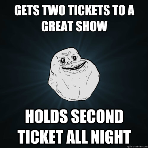 Gets two tickets to a great show holds second ticket all night  Forever Alone
