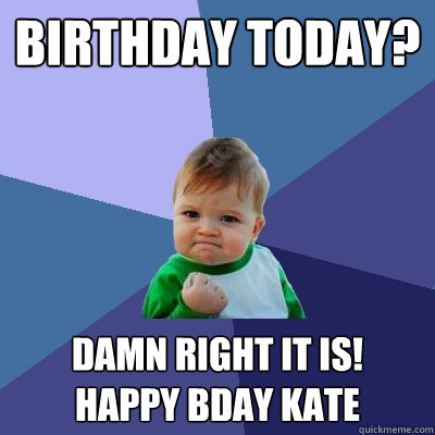 12cae15ede985b0ecadac09faa44f9c484567458f4d1bf7a84c131757c1d6175 birthday today? damn right it is! happy bday kate success kid,Happy Birthday Kate Meme