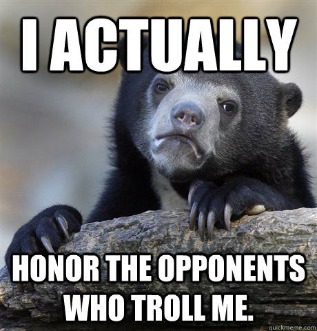 I actually honor the opponents who troll me. - I actually honor the opponents who troll me.  Confession Bear