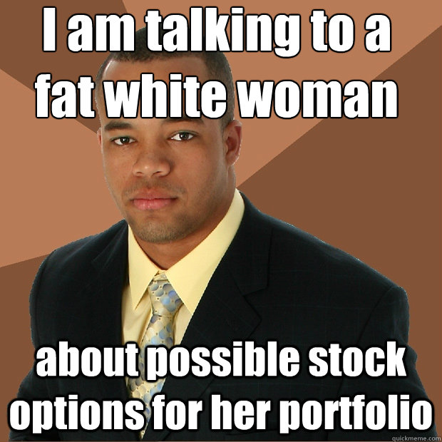 I am talking to a fat white woman about possible stock options for her  portfolio