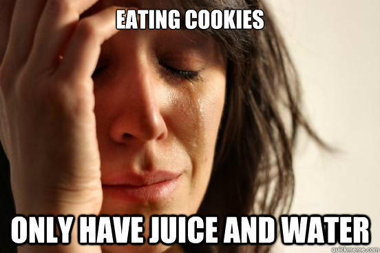 Eating cookies only have juice and water - Eating cookies only have juice and water  First World Problems