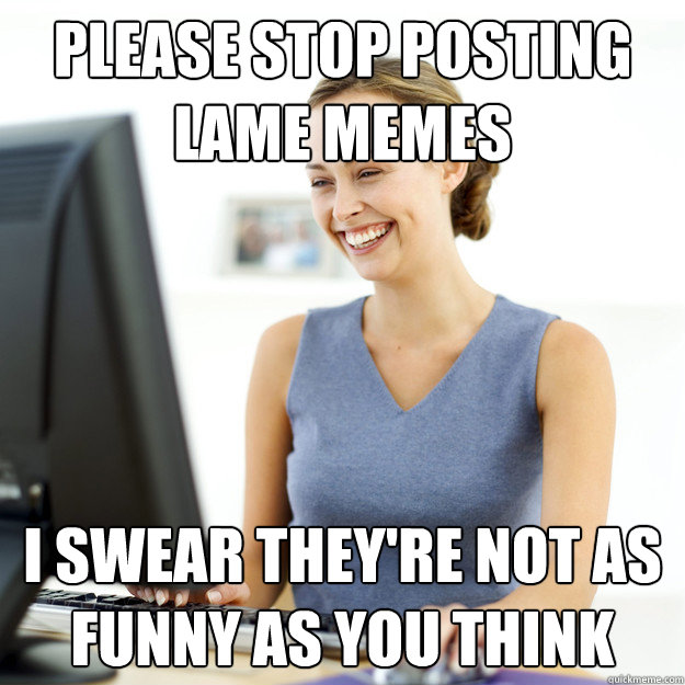 please stop posting lame memes i swear they re not as