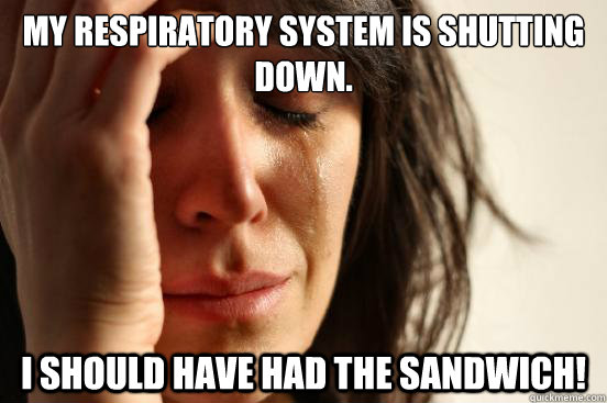 My respiratory system is shutting down. I should have had the sandwich! - My respiratory system is shutting down. I should have had the sandwich!  First World Problems