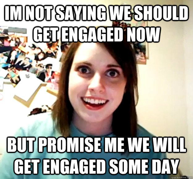 im not saying we should get engaged now but promise me we will get engaged some day - im not saying we should get engaged now but promise me we will get engaged some day  Overly Attached Girlfriend